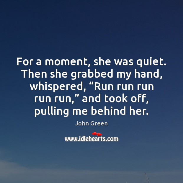 """For a moment, she was quiet. Then she grabbed my hand, whispered, """" John Green Picture Quote"""
