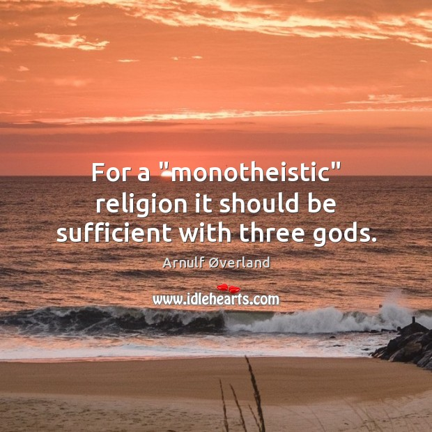 "Image, For a ""monotheistic"" religion it should be sufficient with three gods."