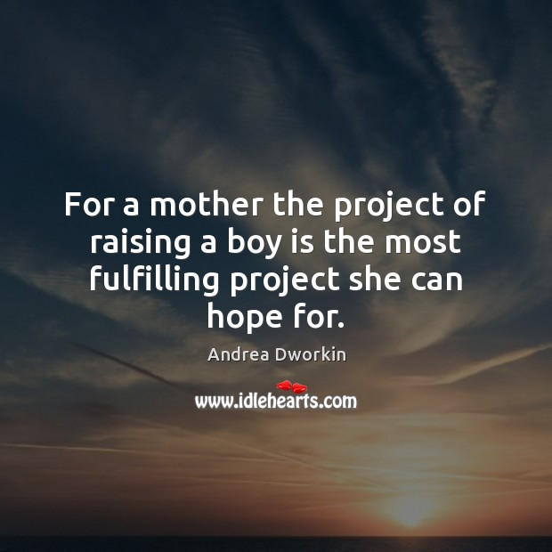 For a mother the project of raising a boy is the most fulfilling project she can hope for. Andrea Dworkin Picture Quote