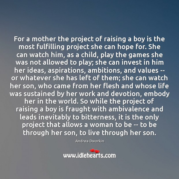 For a mother the project of raising a boy is the most Andrea Dworkin Picture Quote