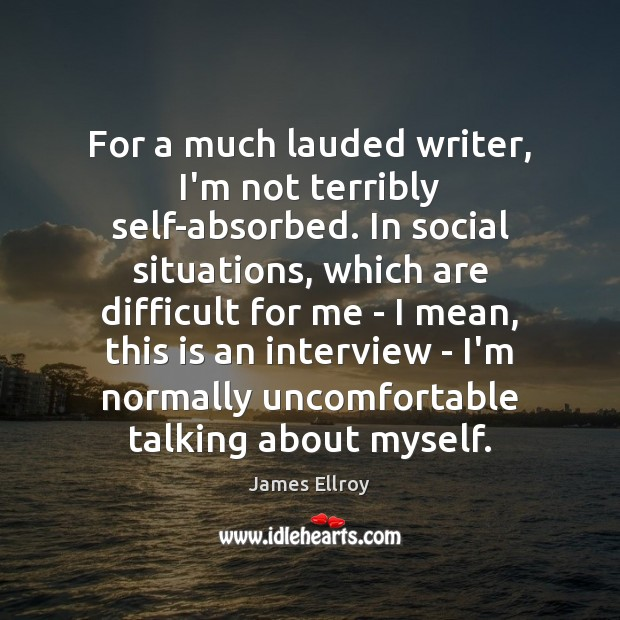 For a much lauded writer, I'm not terribly self-absorbed. In social situations, James Ellroy Picture Quote