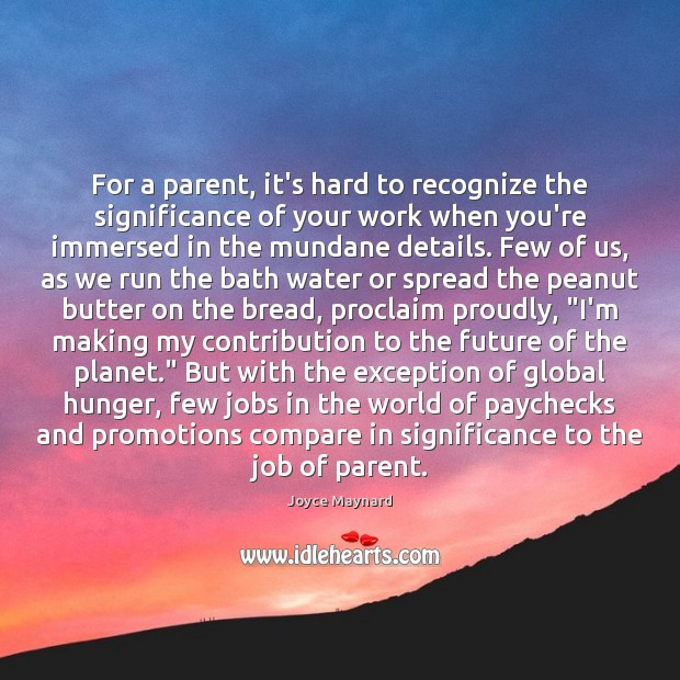 For a parent, it's hard to recognize the significance of your work Future Quotes Image