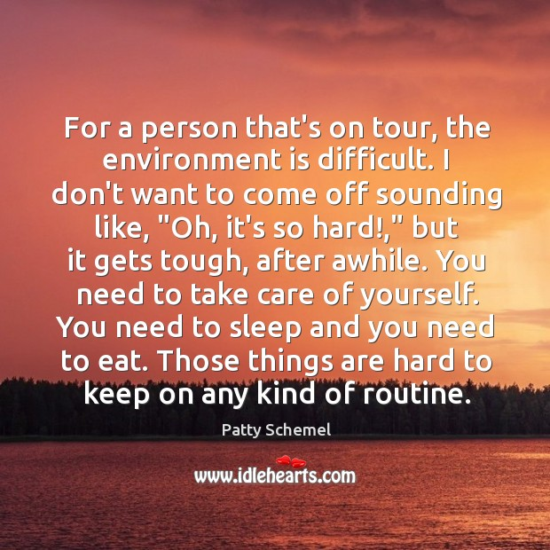 For a person that's on tour, the environment is difficult. I don't Patty Schemel Picture Quote