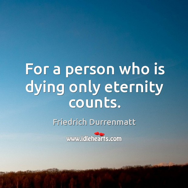 For a person who is dying only eternity counts. Friedrich Durrenmatt Picture Quote