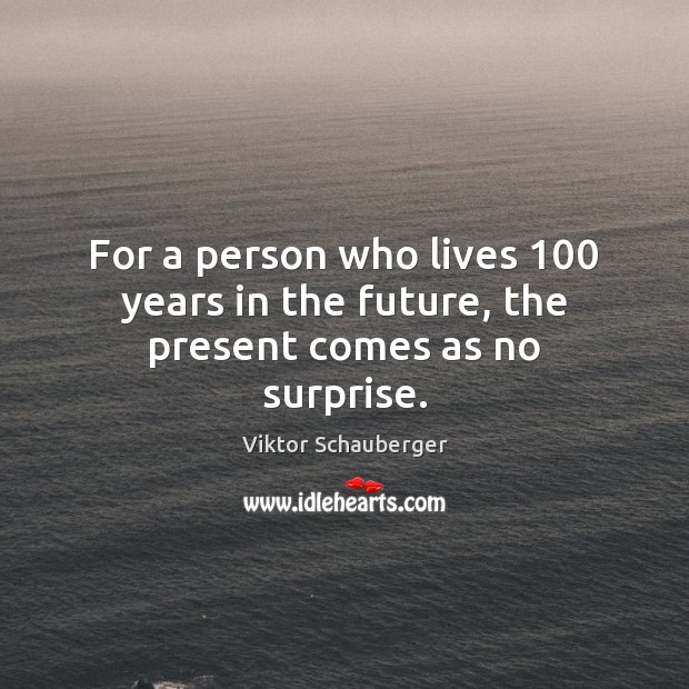 For a person who lives 100 years in the future, the present comes as no surprise. Image