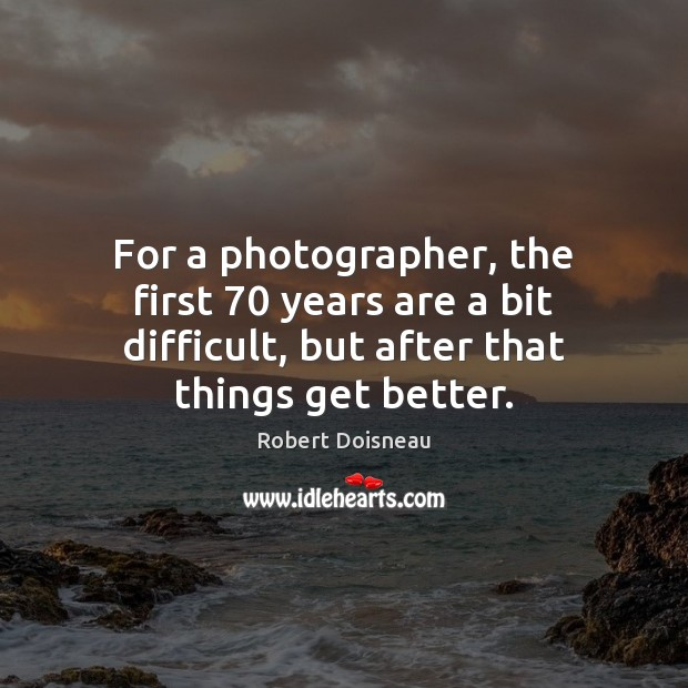 For a photographer, the first 70 years are a bit difficult, but after Robert Doisneau Picture Quote