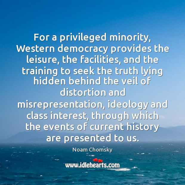 For a privileged minority, Western democracy provides the leisure, the facilities, and Noam Chomsky Picture Quote