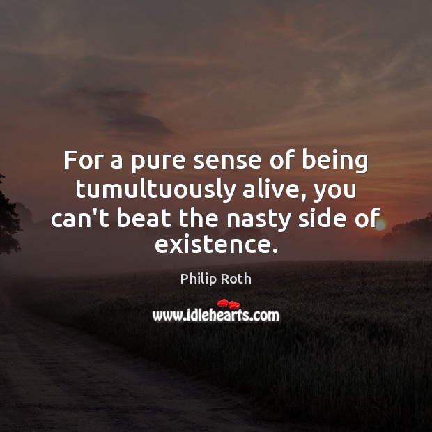 For a pure sense of being tumultuously alive, you can't beat the nasty side of existence. Philip Roth Picture Quote