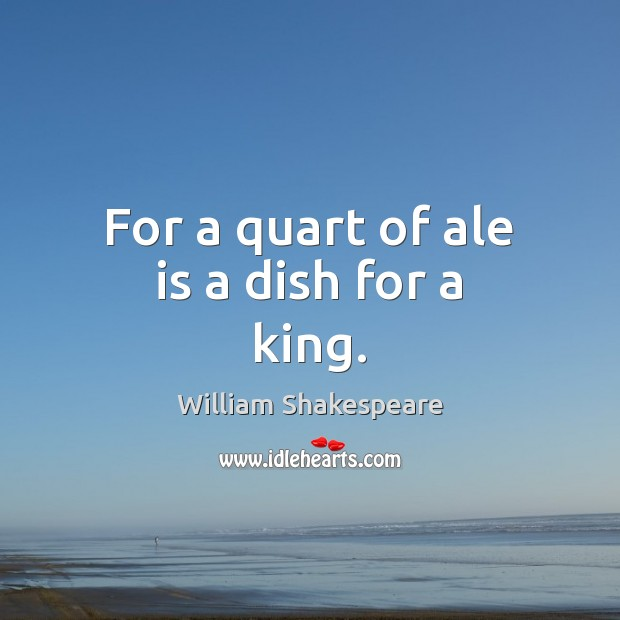 For a quart of ale is a dish for a king. Image