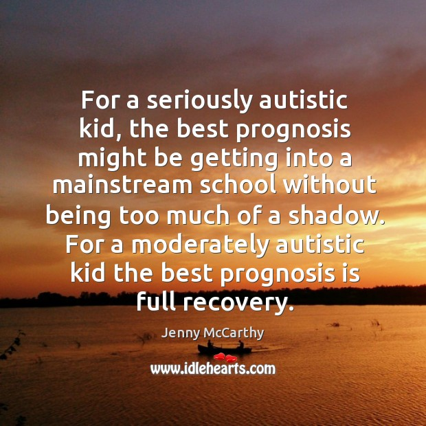 For a seriously autistic kid, the best prognosis might be getting into a mainstream school without Jenny McCarthy Picture Quote