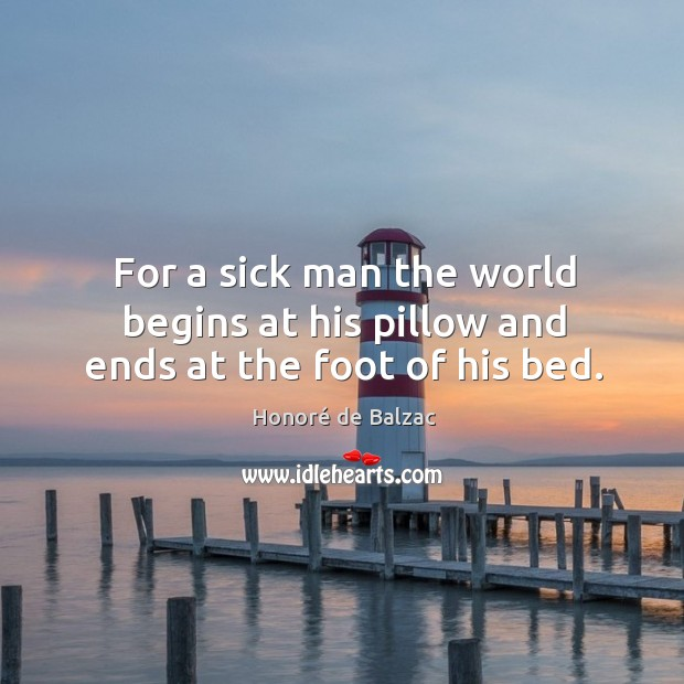 Image, For a sick man the world begins at his pillow and ends at the foot of his bed.