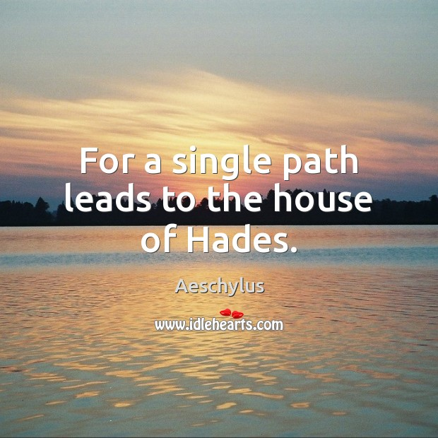 For a single path leads to the house of Hades. Image