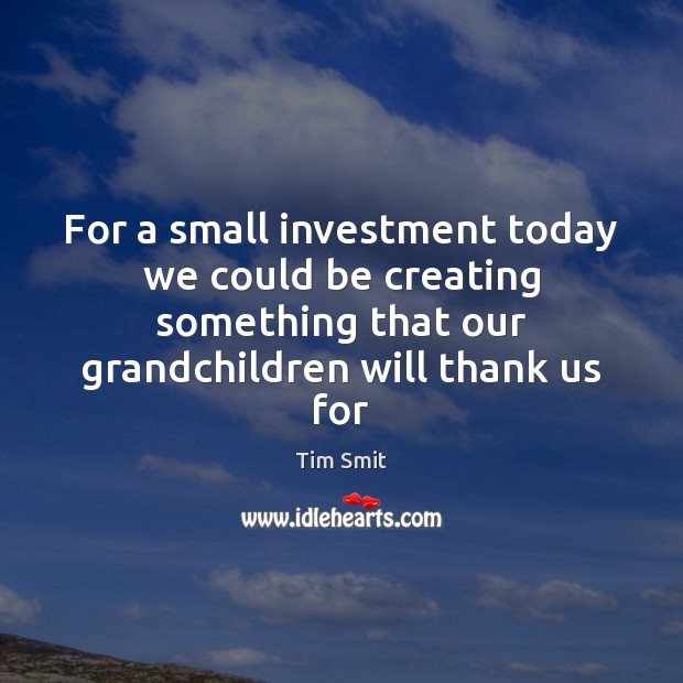 Image, For a small investment today we could be creating something that our