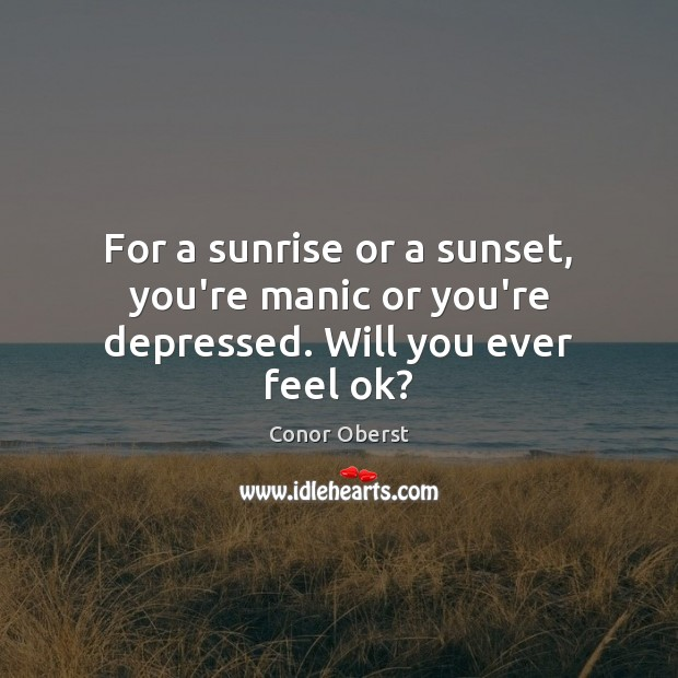 For a sunrise or a sunset, you're manic or you're depressed. Will you ever feel ok? Conor Oberst Picture Quote