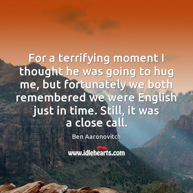 For a terrifying moment I thought he was going to hug me, Hug Quotes Image