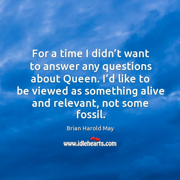 For a time I didn't want to answer any questions about queen. I'd like to be viewed as something alive and relevant, not some fossil. Image