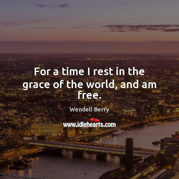 For a time I rest in the grace of the world, and am free. Image