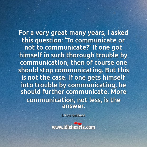 For a very great many years, I asked this question: 'To communicate L Ron Hubbard Picture Quote