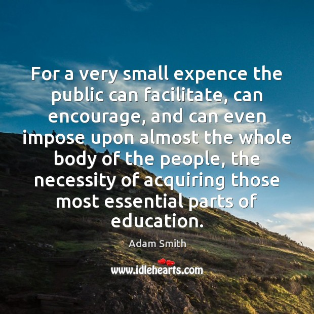 For a very small expence the public can facilitate, can encourage, and Adam Smith Picture Quote