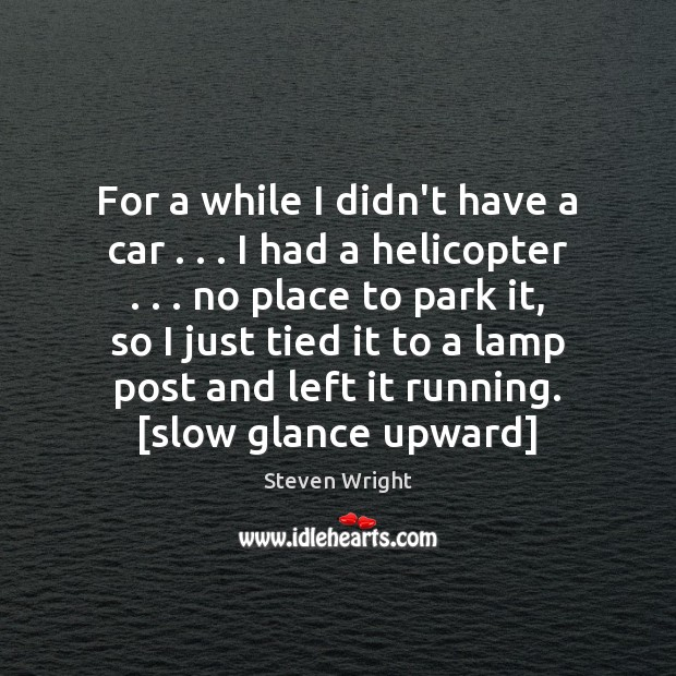 For a while I didn't have a car . . . I had a helicopter . . . Steven Wright Picture Quote