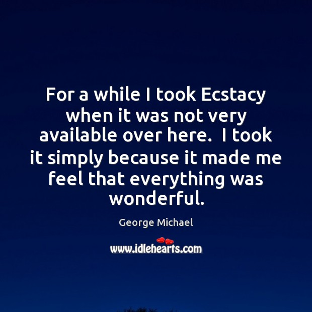For a while I took Ecstacy when it was not very available George Michael Picture Quote