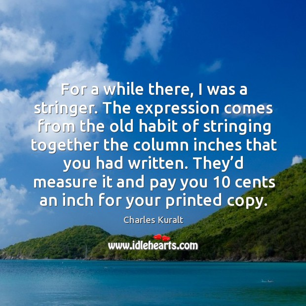 For a while there, I was a stringer. The expression comes from the old habit of stringing Charles Kuralt Picture Quote