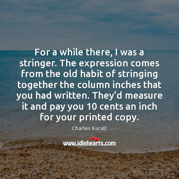 For a while there, I was a stringer. The expression comes from Charles Kuralt Picture Quote