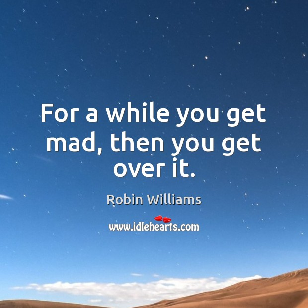 For a while you get mad, then you get over it. Robin Williams Picture Quote