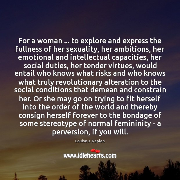 For a woman … to explore and express the fullness of her sexuality, Louise J. Kaplan Picture Quote