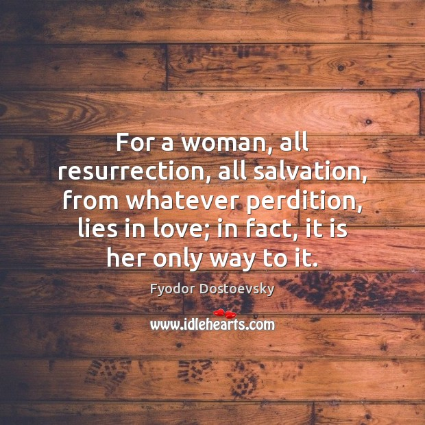 For a woman, all resurrection, all salvation, from whatever perdition, lies in Fyodor Dostoevsky Picture Quote