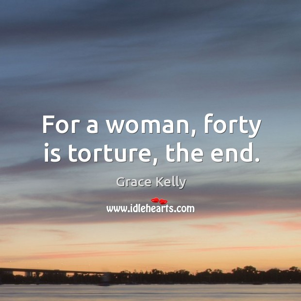 For a woman, forty is torture, the end. Image