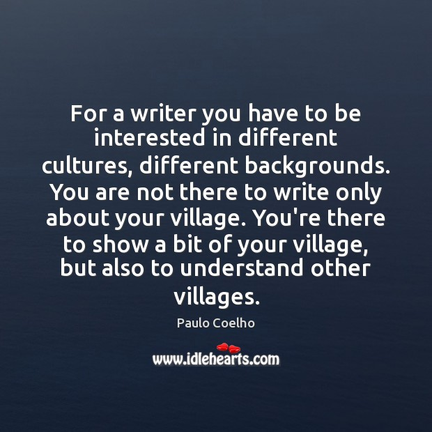 For a writer you have to be interested in different cultures, different Image