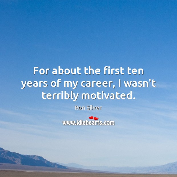 For about the first ten years of my career, I wasn't terribly motivated. Image