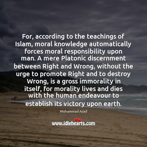 For, according to the teachings of Islam, moral knowledge automatically forces moral Muhammad Asad Picture Quote