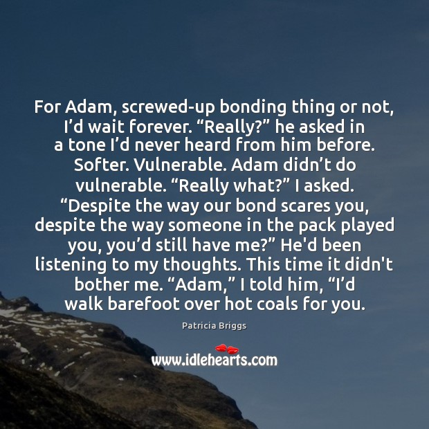 """For Adam, screwed-up bonding thing or not, I'd wait forever. """"Really?"""" Patricia Briggs Picture Quote"""