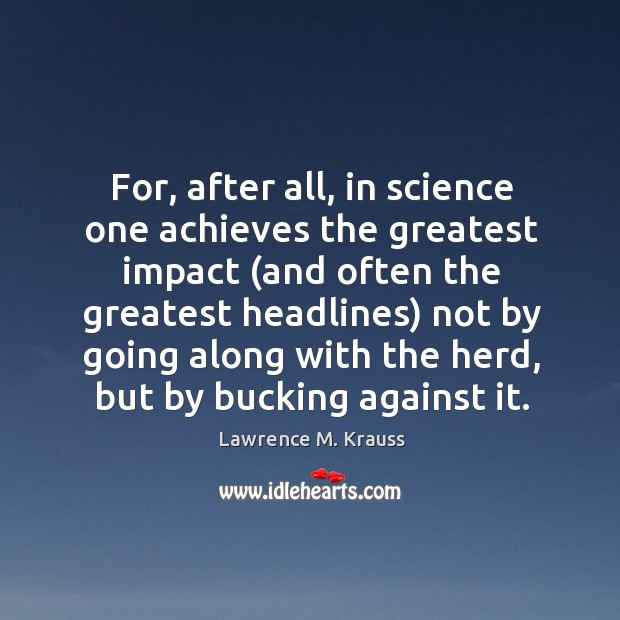 For, after all, in science one achieves the greatest impact (and often Image