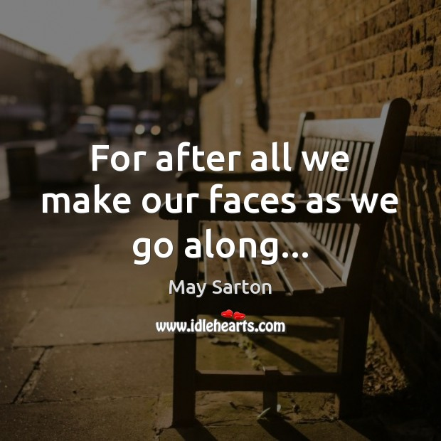 For after all we make our faces as we go along… May Sarton Picture Quote