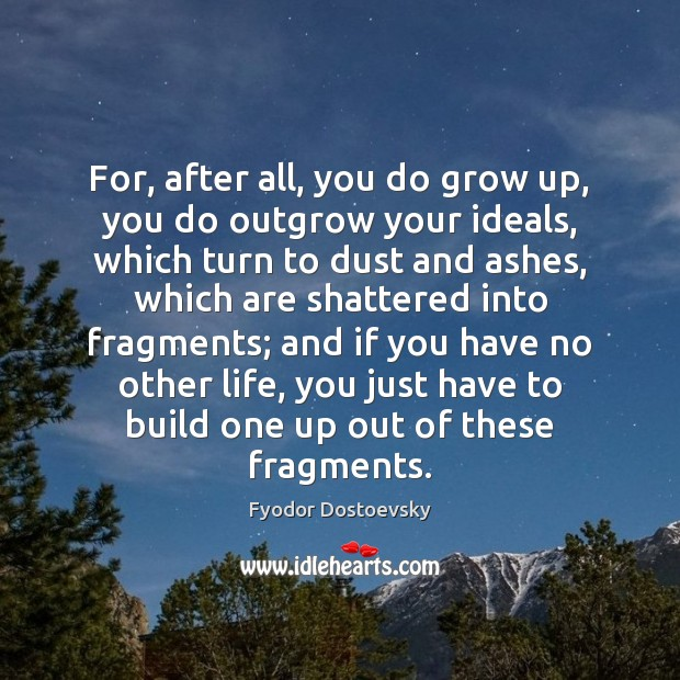For, after all, you do grow up, you do outgrow your ideals, Fyodor Dostoevsky Picture Quote