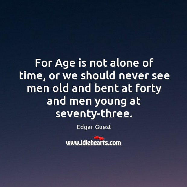 For Age is not alone of time, or we should never see Edgar Guest Picture Quote