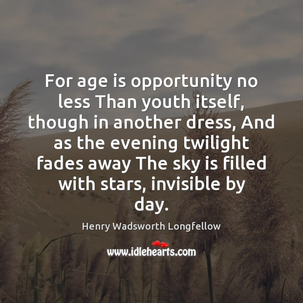 Image, For age is opportunity no less Than youth itself, though in another