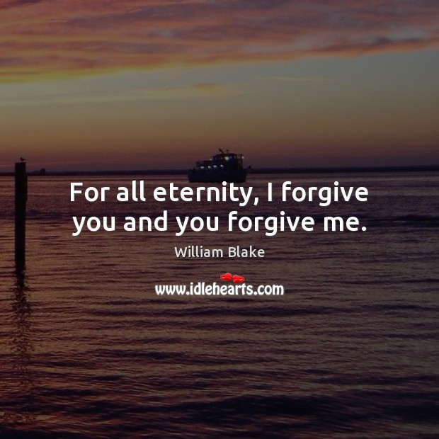 For all eternity, I forgive you and you forgive me. William Blake Picture Quote