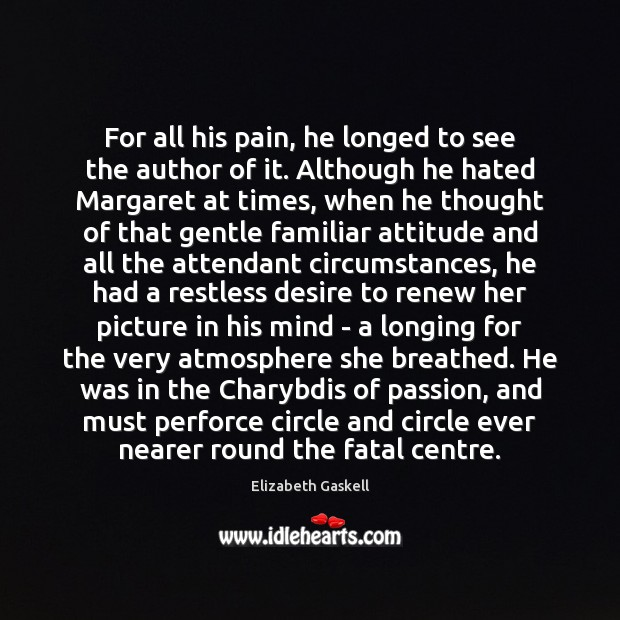 For all his pain, he longed to see the author of it. Elizabeth Gaskell Picture Quote