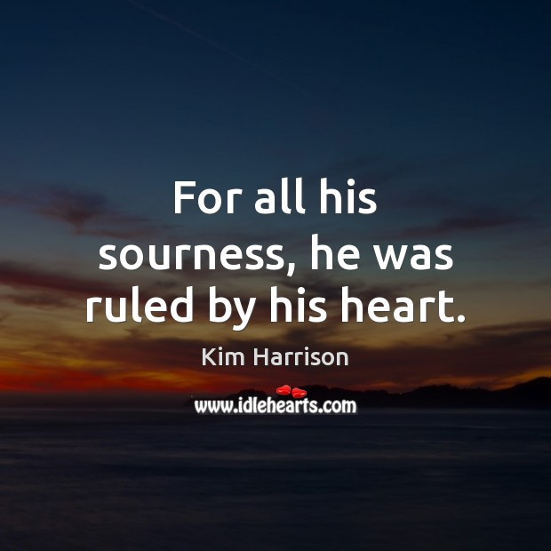 For all his sourness, he was ruled by his heart. Kim Harrison Picture Quote
