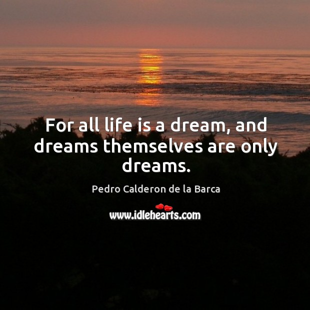 For all life is a dream, and dreams themselves are only dreams. Image