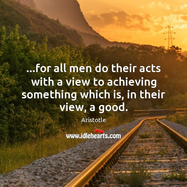 Image, …for all men do their acts with a view to achieving something