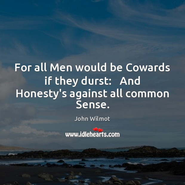 Image, For all Men would be Cowards if they durst:   And Honesty's against all common Sense.