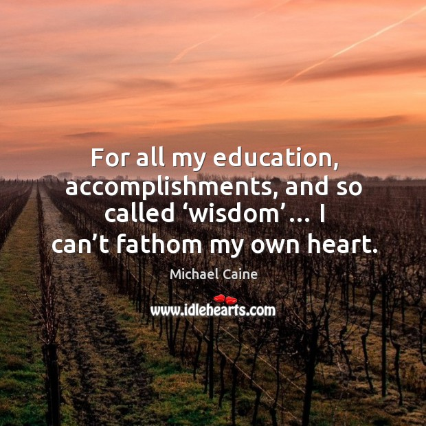 Image, For all my education, accomplishments, and so called 'wisdom'… I can't fathom my own heart.