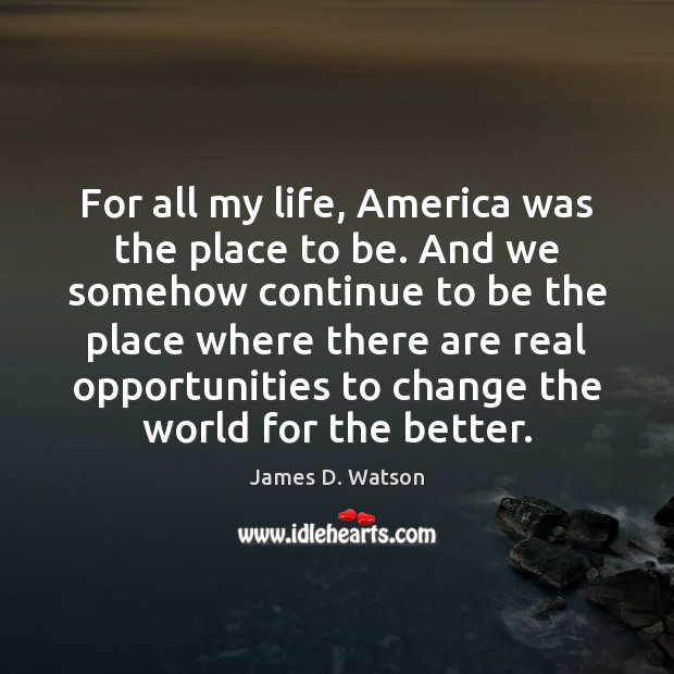 For all my life, America was the place to be. And we James D. Watson Picture Quote