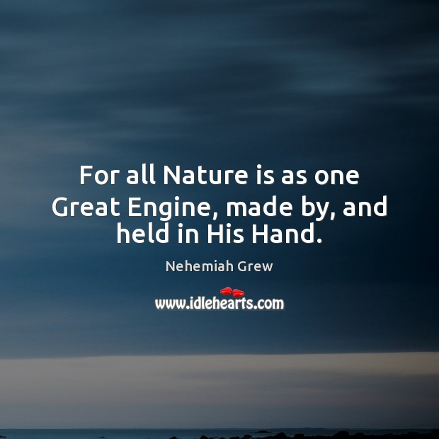 For all Nature is as one Great Engine, made by, and held in His Hand. Image