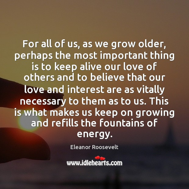 For all of us, as we grow older, perhaps the most important Eleanor Roosevelt Picture Quote